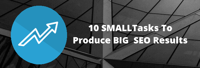 10 Small Tasks To Produce Big SEO Results